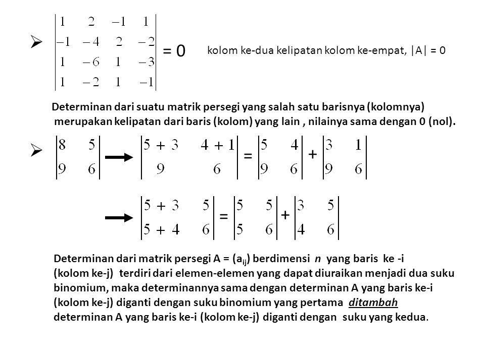     = 0 kolom ke-dua kelipatan kolom ke-empat, |A| = 0 Determinan dari suatu matrik persegi yang salah satu barisnya (kolomnya) merupakan kelipata