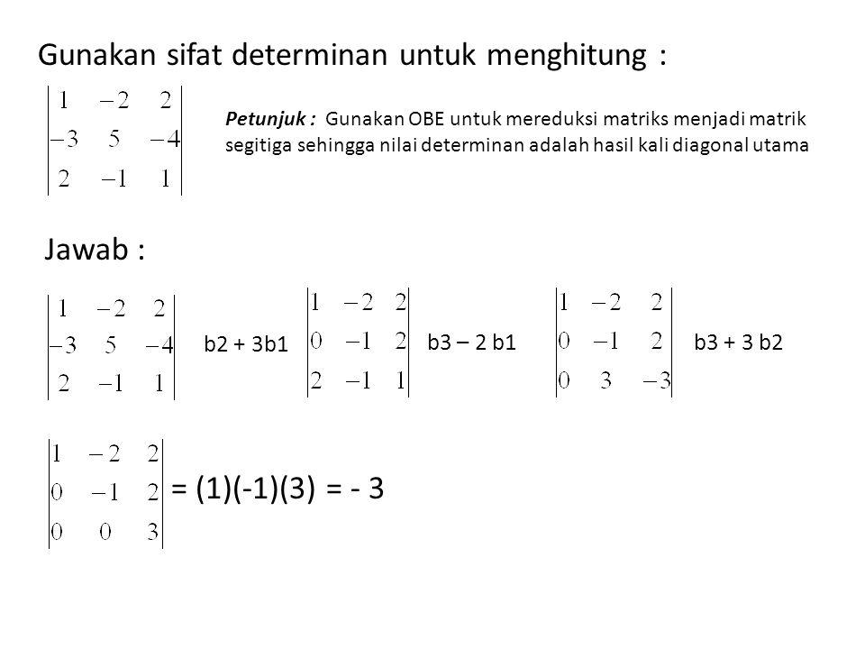 Gunakan sifat determinan untuk menghitung : b2 + 3b1 b3 – 2 b1b3 + 3 b2 = (1)(-1)(3) = - 3 Petunjuk : Gunakan OBE untuk mereduksi matriks menjadi matr