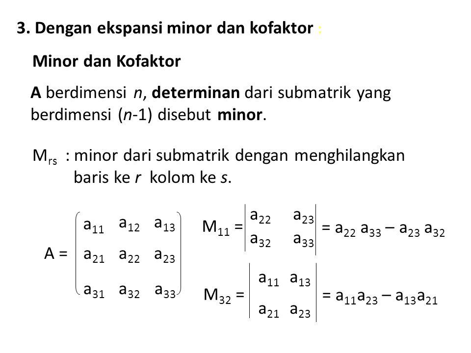 3. Dengan ekspansi minor dan kofaktor : Minor dan Kofaktor A berdimensi n, determinan dari submatrik yang berdimensi (n-1) disebut minor. M rs : minor