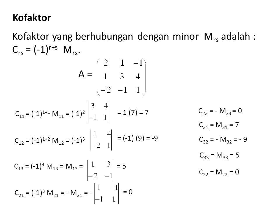 Kofaktor Kofaktor yang berhubungan dengan minor M rs adalah : C rs = (-1) r+s M rs. A = C 11 = (-1) 1+1 M 11 = (-1) 2 = 1 (7) = 7C 12 = (-1) 1+2 M 12