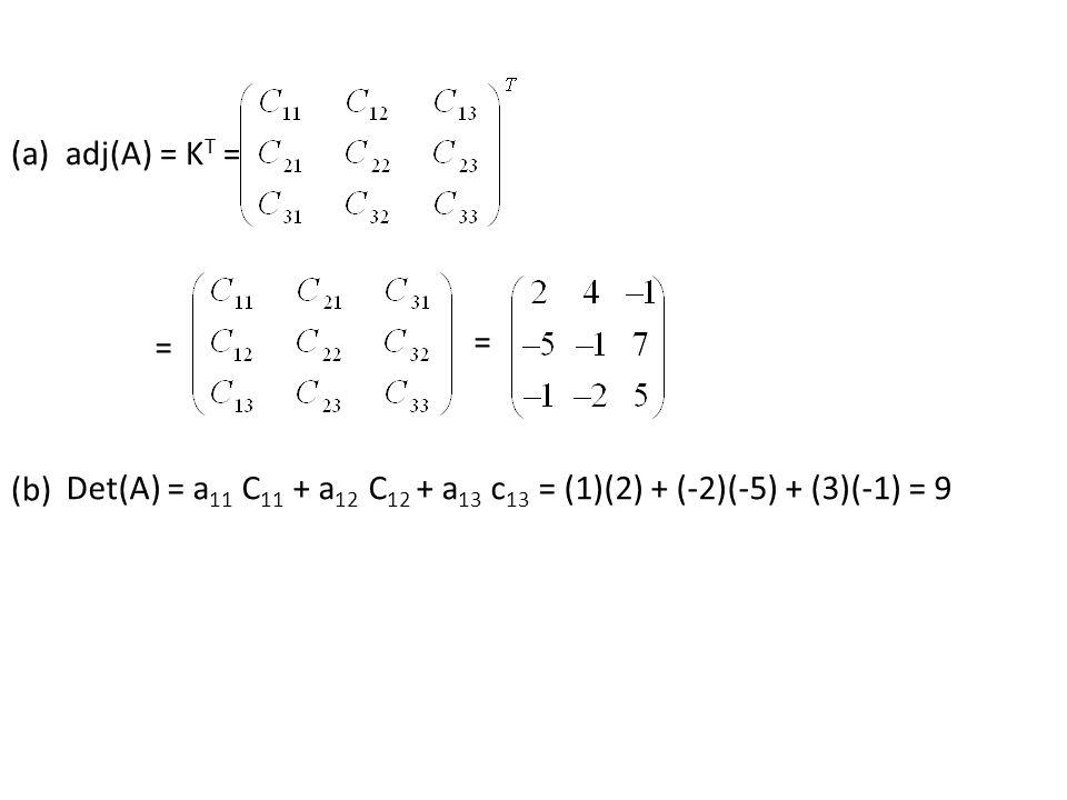 (a) adj(A) = K T = = = (b) Det(A) = a 11 C 11 + a 12 C 12 + a 13 c 13 = (1)(2) + (-2)(-5) + (3)(-1) = 9