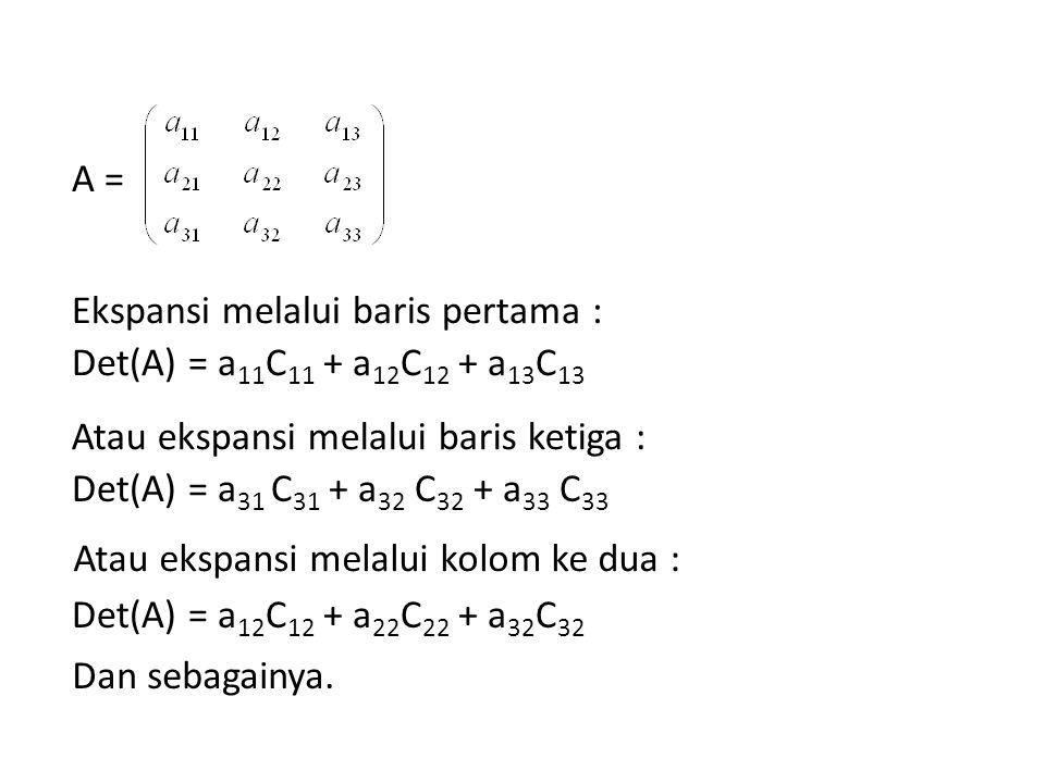 A = Ekspansi melalui baris pertama : Det(A) = a 11 C 11 + a 12 C 12 + a 13 C 13 Atau ekspansi melalui baris ketiga : Det(A) = a 31 C 31 + a 32 C 32 +