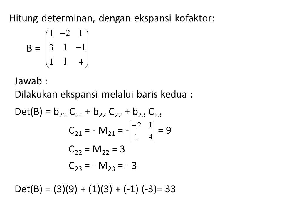 Hitung determinan, dengan ekspansi kofaktor: B = Jawab : Dilakukan ekspansi melalui baris kedua : Det(B) = b 21 C 21 + b 22 C 22 + b 23 C 23 C 21 = -