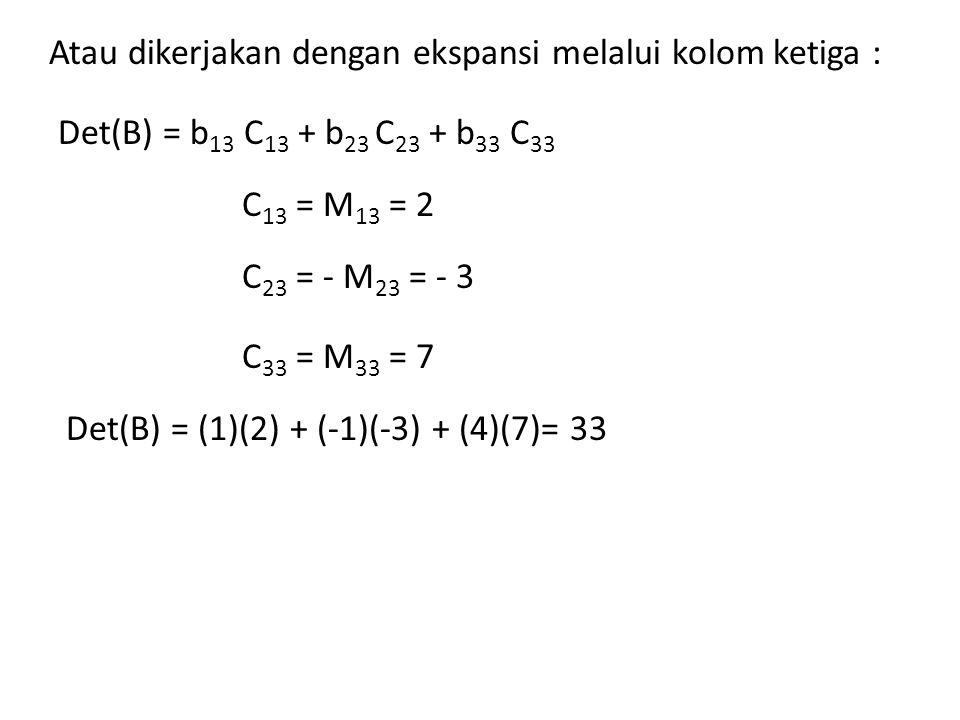 Atau dikerjakan dengan ekspansi melalui kolom ketiga : Det(B) = b 13 C 13 + b 23 C 23 + b 33 C 33 Det(B) = (1)(2) + (-1)(-3) + (4)(7)= 33 C 13 = M 13