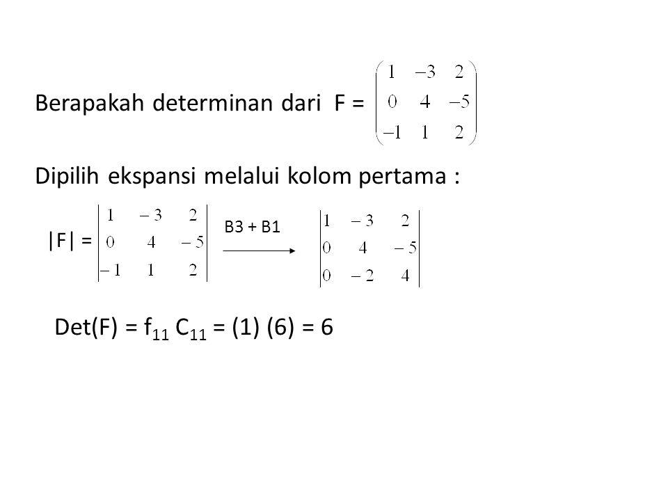 Berapakah determinan dari F = Dipilih ekspansi melalui kolom pertama : |F| = B3 + B1 Det(F) = f 11 C 11 = (1) (6) = 6
