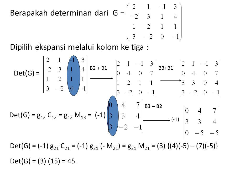 Berapakah determinan dari G = Dipilih ekspansi melalui kolom ke tiga : Det(G) = B2 + B1B3+B1 Det(G) = g 13 C 13 = g 13 M 13 = (-1) B3 – B2 (-1) Det(G)