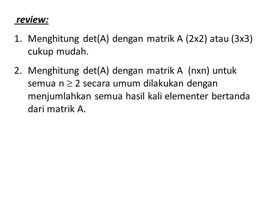 review: 1.Menghitung det(A) dengan matrik A (2x2) atau (3x3) cukup mudah. 2.Menghitung det(A) dengan matrik A (nxn) untuk semua n  2 secara umum dila