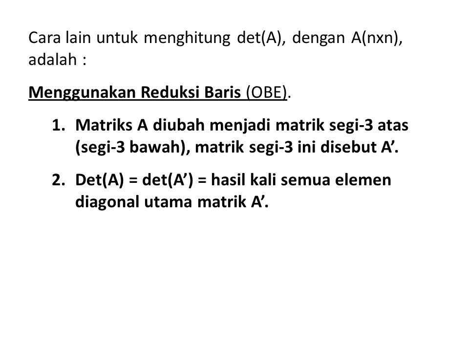 Cara lain untuk menghitung det(A), dengan A(nxn), adalah : Menggunakan Reduksi Baris (OBE). 1.Matriks A diubah menjadi matrik segi-3 atas (segi-3 bawa