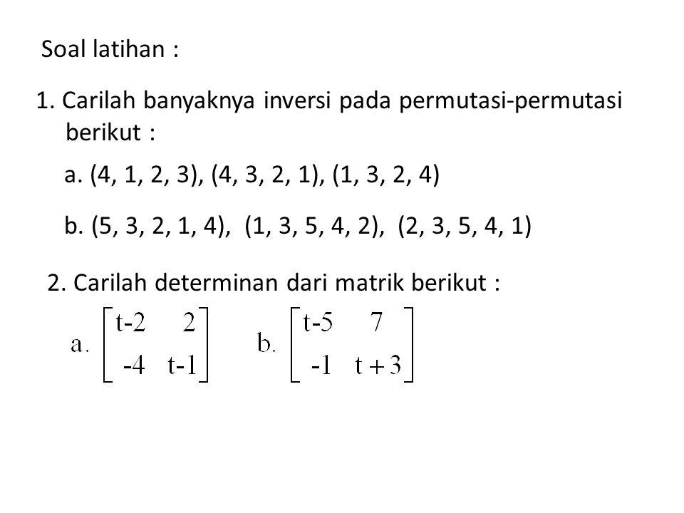 Soal latihan : 1. Carilah banyaknya inversi pada permutasi-permutasi berikut : a. (4, 1, 2, 3), (4, 3, 2, 1), (1, 3, 2, 4) b. (5, 3, 2, 1, 4), (1, 3,