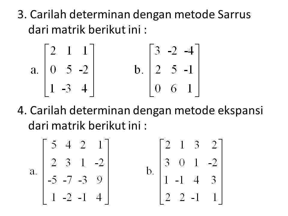 3. Carilah determinan dengan metode Sarrus dari matrik berikut ini : 4. Carilah determinan dengan metode ekspansi dari matrik berikut ini :