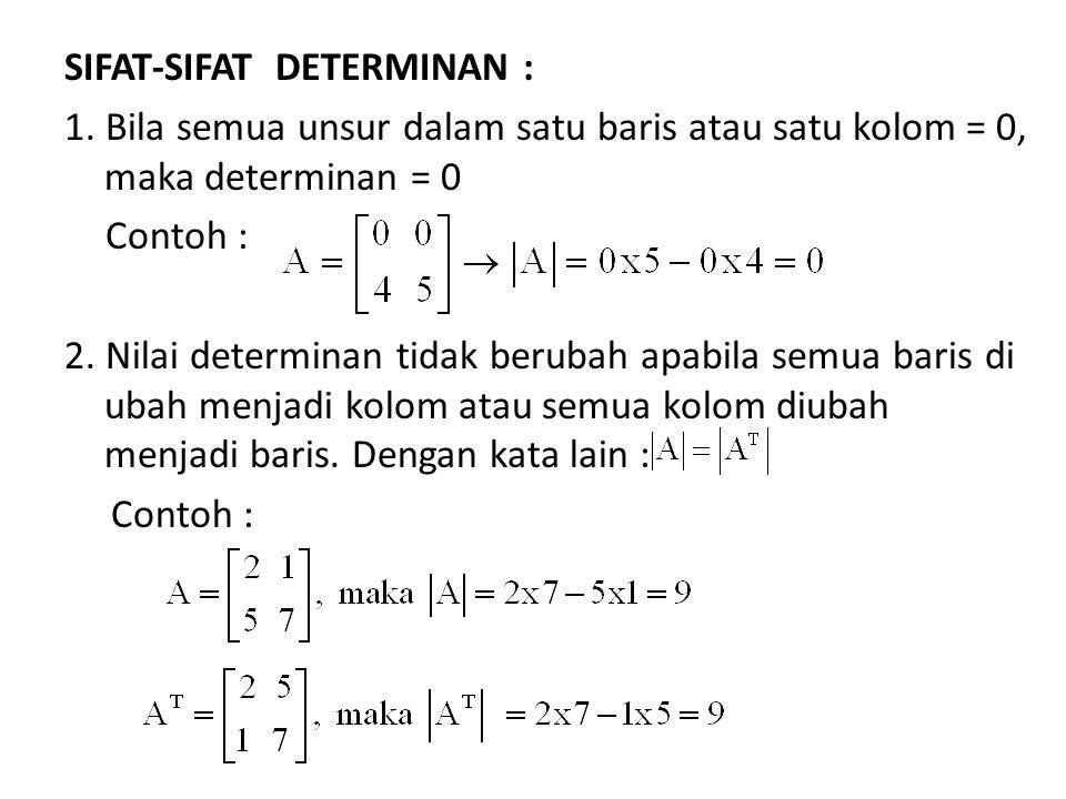 SIFAT-SIFAT DETERMINAN : 1. Bila semua unsur dalam satu baris atau satu kolom = 0, maka determinan = 0 Contoh : 2. Nilai determinan tidak berubah apab