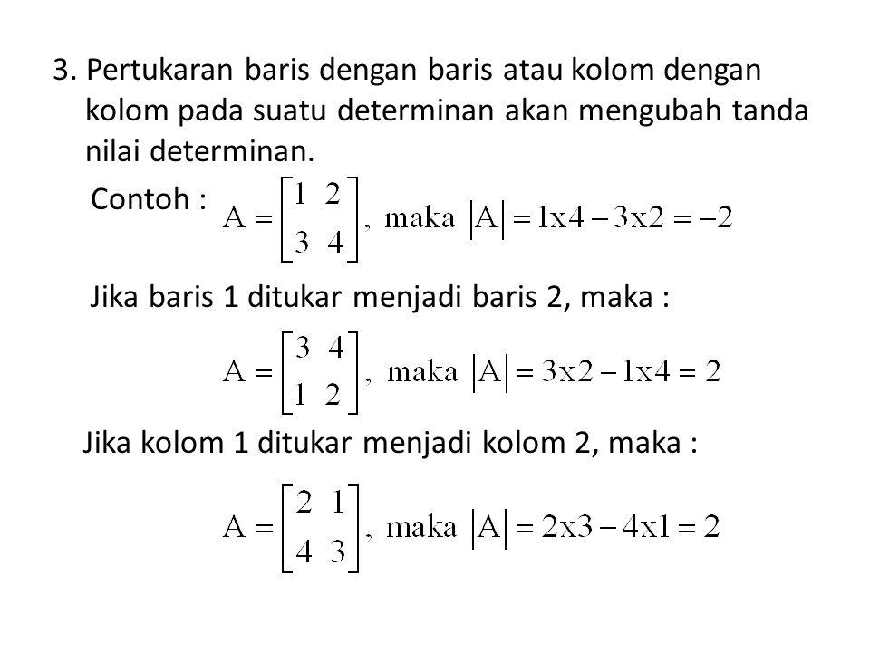 3. Pertukaran baris dengan baris atau kolom dengan kolom pada suatu determinan akan mengubah tanda nilai determinan. Contoh : Jika baris 1 ditukar men