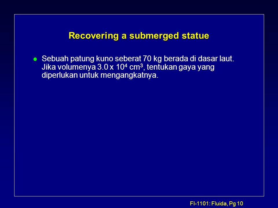 FI-1101: Fluida, Pg 10 Recovering a submerged statue l Sebuah patung kuno seberat 70 kg berada di dasar laut. Jika volumenya 3.0 x 10 4 cm 3, tentukan
