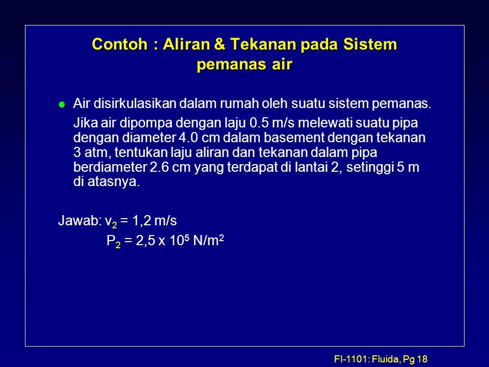 FI-1101: Fluida, Pg 18 Contoh : Aliran & Tekanan pada Sistem pemanas air l Air disirkulasikan dalam rumah oleh suatu sistem pemanas. Jika air dipompa