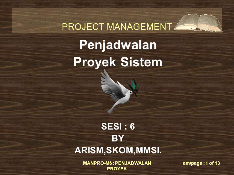 PROJECT MANAGEMENT MANPRO-M6 : PENJADWALAN PROYEK am/page : 1 of 13 Penjadwalan Proyek Sistem SESI : 6 BY ARISM,SKOM,MMSI.