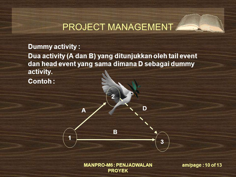 PROJECT MANAGEMENT MANPRO-M6 : PENJADWALAN PROYEK am/page : 10 of 13 Dummy activity : Dua activity (A dan B) yang ditunjukkan oleh tail event dan head event yang sama dimana D sebagai dummy activity.