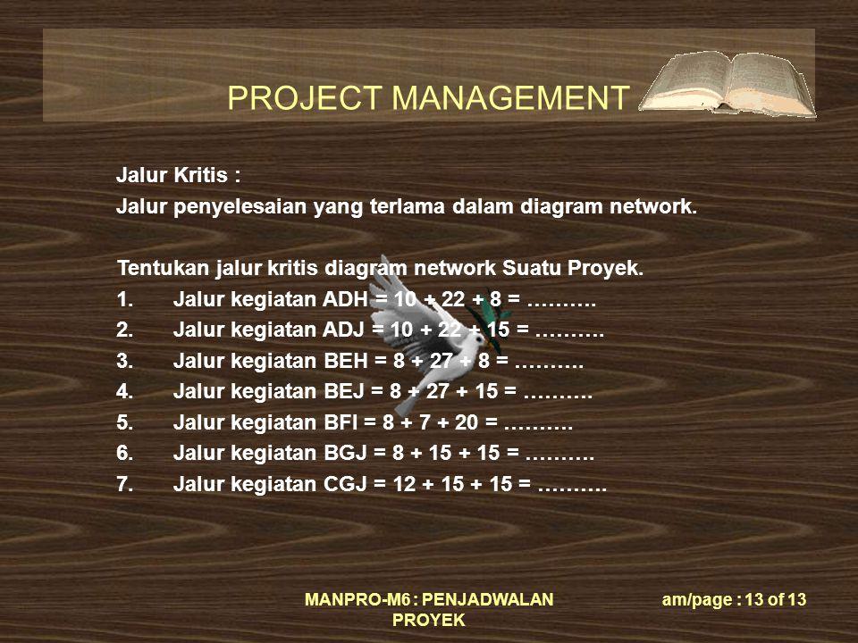 PROJECT MANAGEMENT MANPRO-M6 : PENJADWALAN PROYEK am/page : 13 of 13 Jalur Kritis : Jalur penyelesaian yang terlama dalam diagram network.