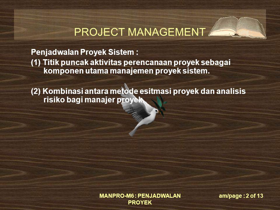 PROJECT MANAGEMENT MANPRO-M6 : PENJADWALAN PROYEK am/page : 2 of 13 Penjadwalan Proyek Sistem : (1) Titik puncak aktivitas perencanaan proyek sebagai komponen utama manajemen proyek sistem.