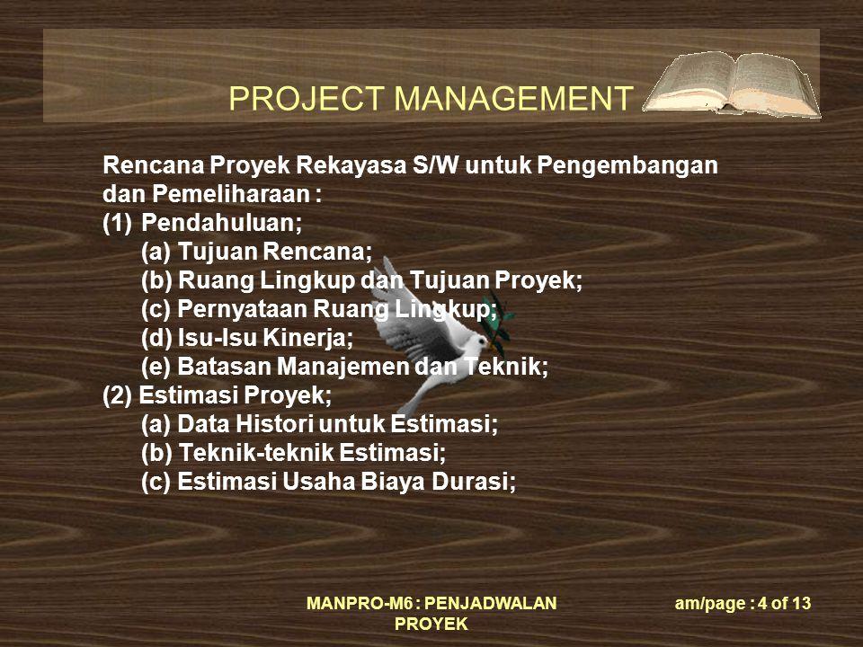 PROJECT MANAGEMENT MANPRO-M6 : PENJADWALAN PROYEK am/page : 4 of 13 Rencana Proyek Rekayasa S/W untuk Pengembangan dan Pemeliharaan : (1)Pendahuluan; (a) Tujuan Rencana; (b) Ruang Lingkup dan Tujuan Proyek; (c) Pernyataan Ruang Lingkup; (d) Isu-Isu Kinerja; (e) Batasan Manajemen dan Teknik; (2) Estimasi Proyek; (a) Data Histori untuk Estimasi; (b) Teknik-teknik Estimasi; (c) Estimasi Usaha Biaya Durasi;