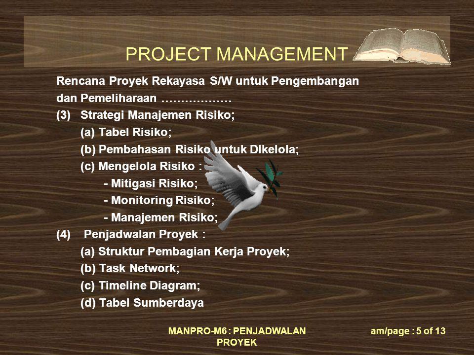 PROJECT MANAGEMENT MANPRO-M6 : PENJADWALAN PROYEK am/page : 5 of 13 Rencana Proyek Rekayasa S/W untuk Pengembangan dan Pemeliharaan ……………… (3)Strategi Manajemen Risiko; (a) Tabel Risiko; (b) Pembahasan Risiko untuk DIkelola; (c) Mengelola Risiko : - Mitigasi Risiko; - Monitoring Risiko; - Manajemen Risiko; (4) Penjadwalan Proyek : (a) Struktur Pembagian Kerja Proyek; (b) Task Network; (c) Timeline Diagram; (d) Tabel Sumberdaya