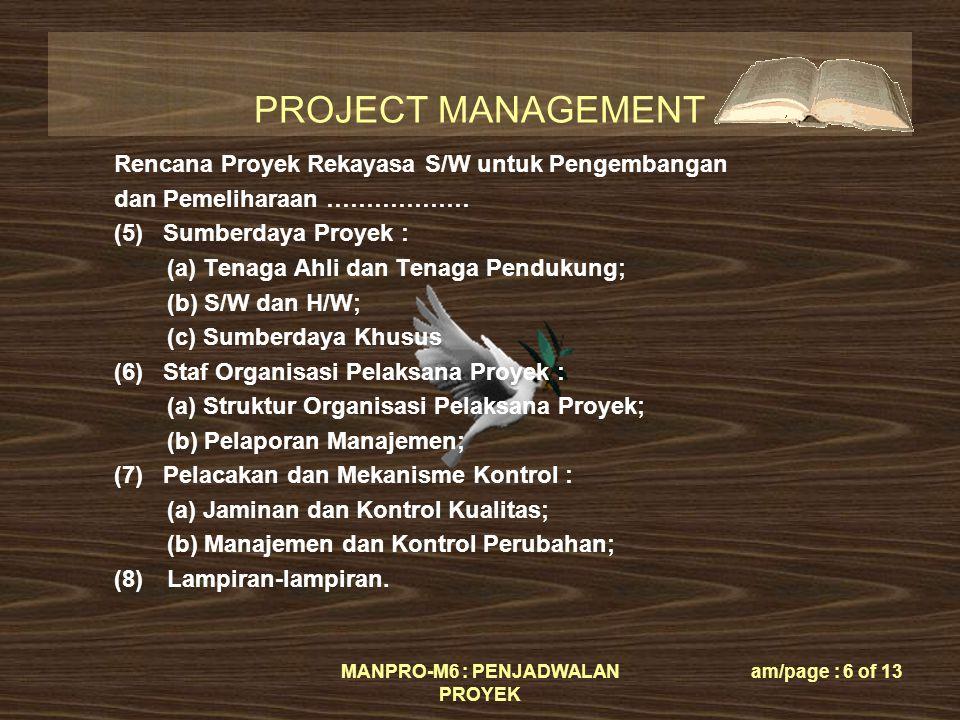 PROJECT MANAGEMENT MANPRO-M6 : PENJADWALAN PROYEK am/page : 6 of 13 Rencana Proyek Rekayasa S/W untuk Pengembangan dan Pemeliharaan ……………… (5) Sumberdaya Proyek : (a) Tenaga Ahli dan Tenaga Pendukung; (b) S/W dan H/W; (c) Sumberdaya Khusus (6) Staf Organisasi Pelaksana Proyek : (a) Struktur Organisasi Pelaksana Proyek; (b) Pelaporan Manajemen; (7) Pelacakan dan Mekanisme Kontrol : (a) Jaminan dan Kontrol Kualitas; (b) Manajemen dan Kontrol Perubahan; (8)Lampiran-lampiran.