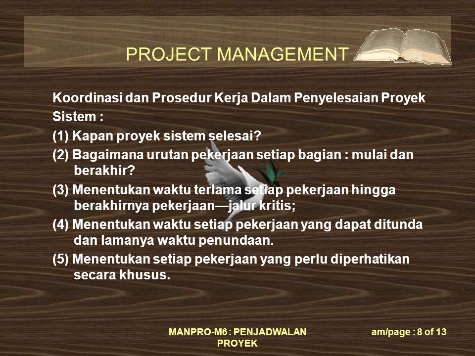 PROJECT MANAGEMENT MANPRO-M6 : PENJADWALAN PROYEK am/page : 8 of 13 Koordinasi dan Prosedur Kerja Dalam Penyelesaian Proyek Sistem : (1) Kapan proyek sistem selesai.