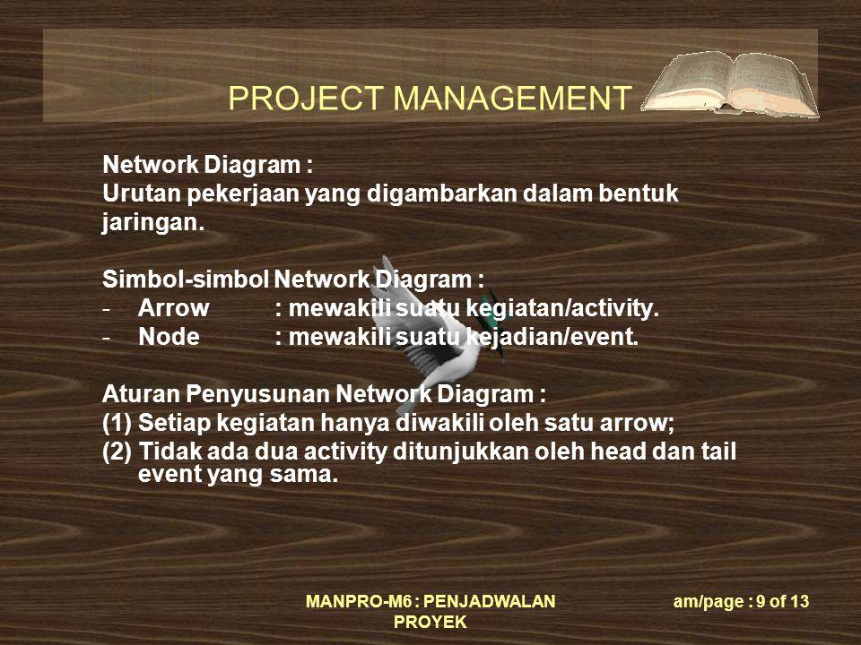 PROJECT MANAGEMENT MANPRO-M6 : PENJADWALAN PROYEK am/page : 9 of 13 Network Diagram : Urutan pekerjaan yang digambarkan dalam bentuk jaringan.