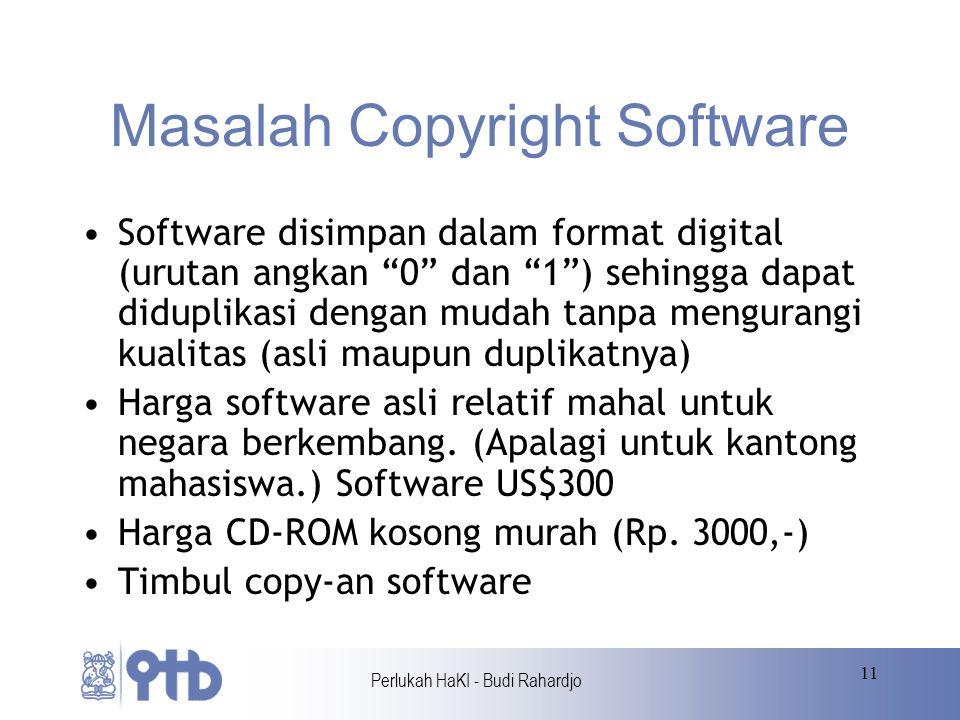 Perlukah HaKI - Budi Rahardjo 11 Masalah Copyright Software Software disimpan dalam format digital (urutan angkan 0 dan 1 ) sehingga dapat diduplikasi dengan mudah tanpa mengurangi kualitas (asli maupun duplikatnya) Harga software asli relatif mahal untuk negara berkembang.