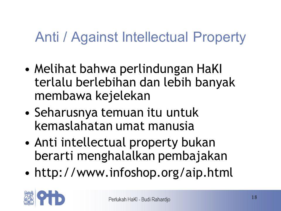 Perlukah HaKI - Budi Rahardjo 18 Anti / Against Intellectual Property Melihat bahwa perlindungan HaKI terlalu berlebihan dan lebih banyak membawa kejelekan Seharusnya temuan itu untuk kemaslahatan umat manusia Anti intellectual property bukan berarti menghalalkan pembajakan http://www.infoshop.org/aip.html