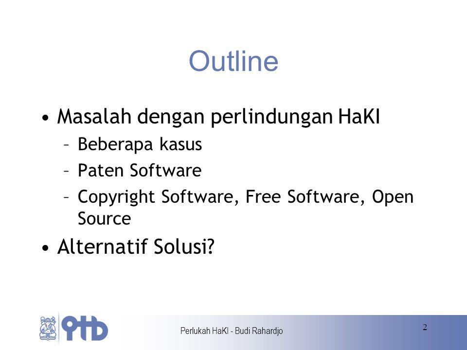 Perlukah HaKI - Budi Rahardjo 2 Outline Masalah dengan perlindungan HaKI –Beberapa kasus –Paten Software –Copyright Software, Free Software, Open Source Alternatif Solusi