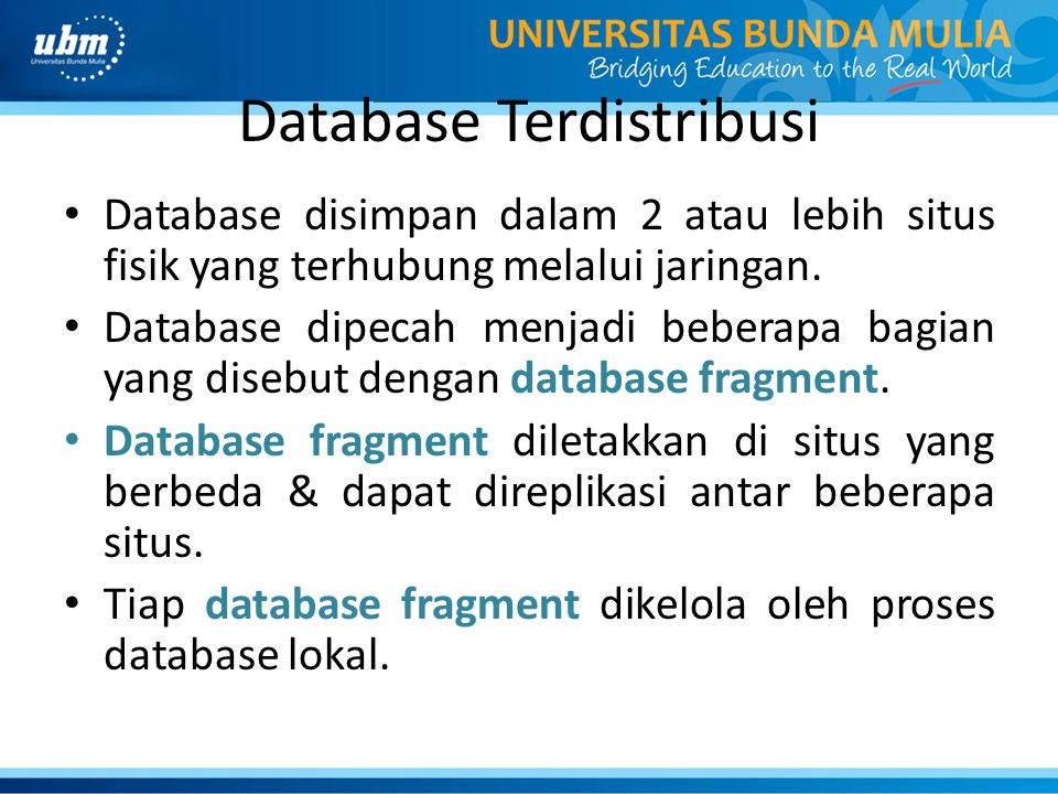 Database Terdistribusi Database disimpan dalam 2 atau lebih situs fisik yang terhubung melalui jaringan. Database dipecah menjadi beberapa bagian yang