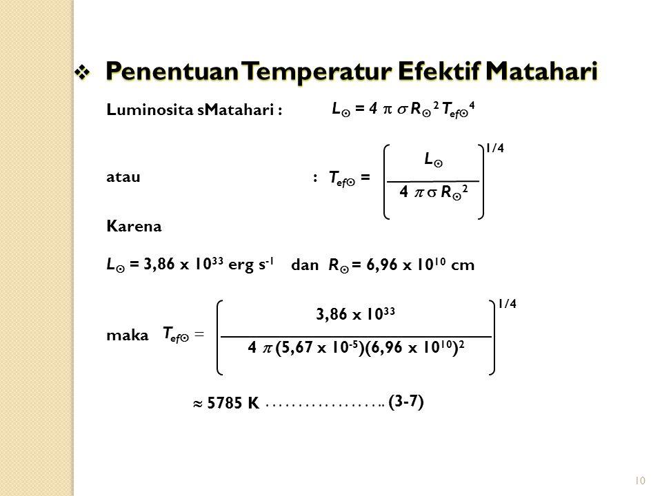 10 Luminosita sMatahari : atau : Karena dan R  = 6,96 x 10 10 cm maka................... (3-7)  Penentuan Temperatur Efektif Matahari T ef  = 4  