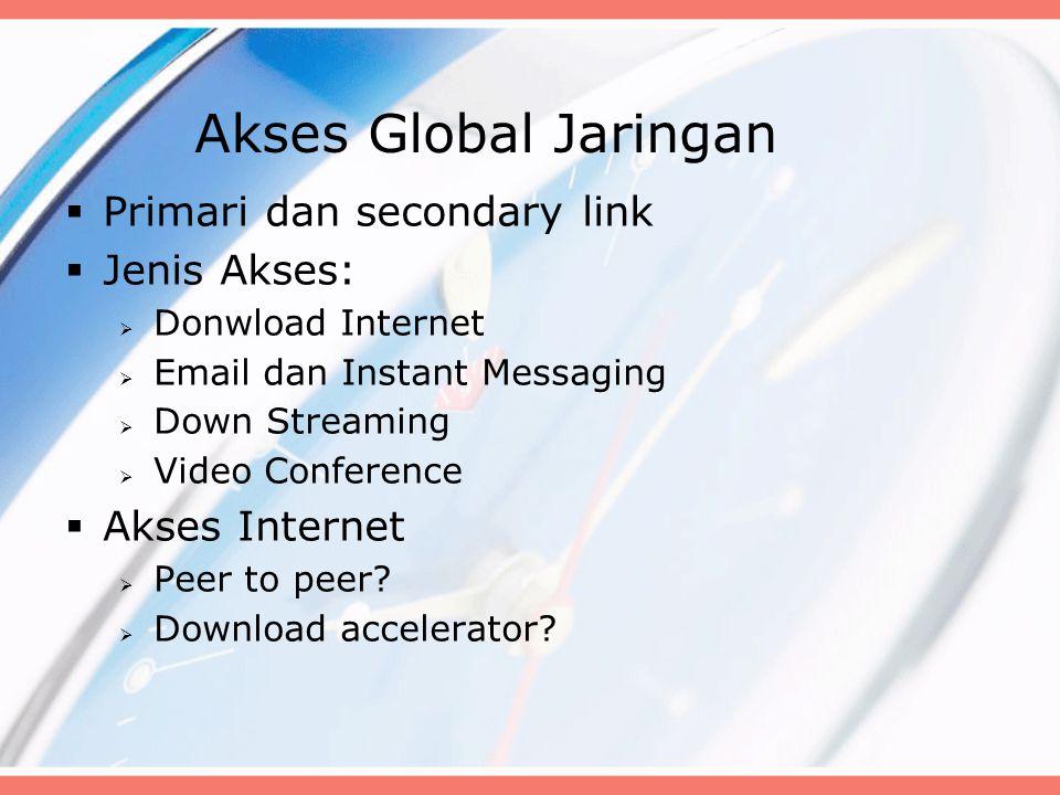 Akses Global Jaringan  Primari dan secondary link  Jenis Akses:  Donwload Internet  Email dan Instant Messaging  Down Streaming  Video Conferenc