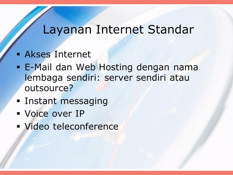 Layanan Internet Standar  Akses Internet  E-Mail dan Web Hosting dengan nama lembaga sendiri: server sendiri atau outsource.