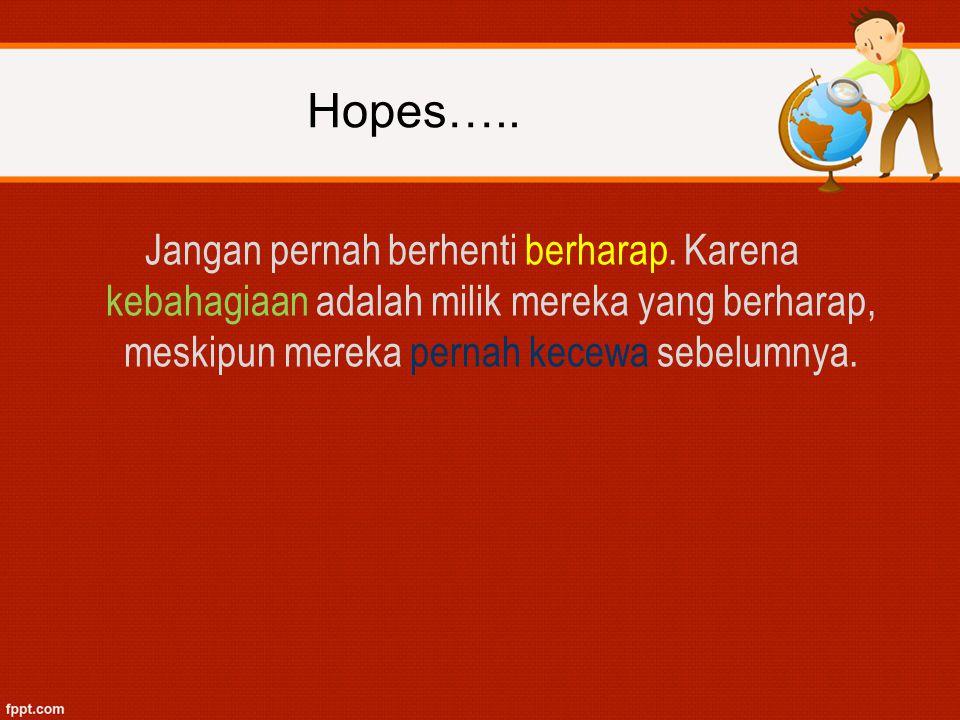 Hopes….. Jangan pernah berhenti berharap. Karena kebahagiaan adalah milik mereka yang berharap, meskipun mereka pernah kecewa sebelumnya.