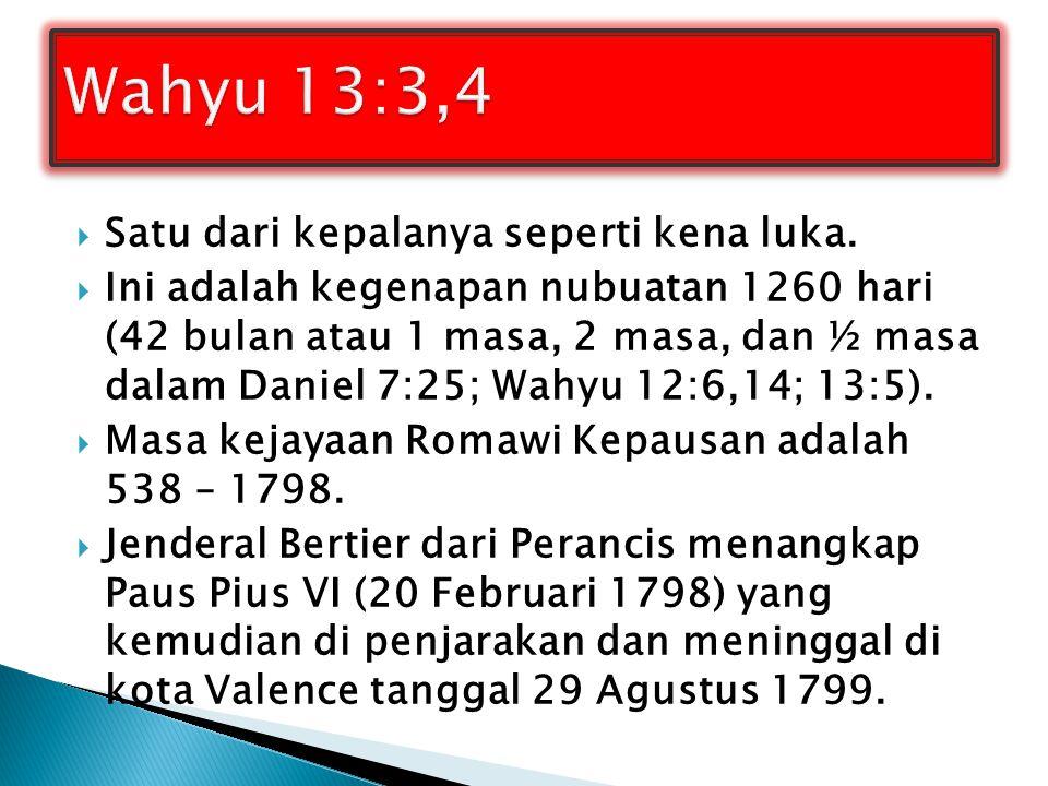  Satu dari kepalanya seperti kena luka.  Ini adalah kegenapan nubuatan 1260 hari (42 bulan atau 1 masa, 2 masa, dan ½ masa dalam Daniel 7:25; Wahyu