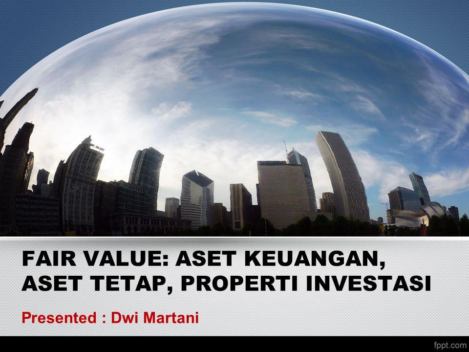 FAIR VALUE: ASET KEUANGAN, ASET TETAP, PROPERTI INVESTASI Presented : Dwi Martani