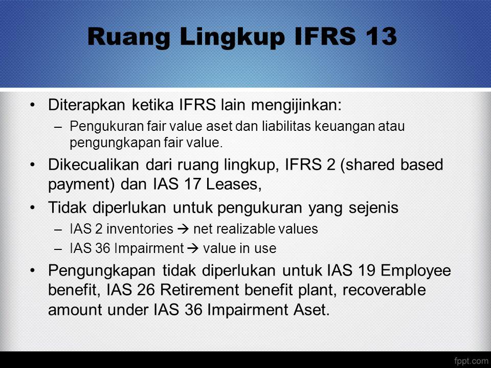 Ruang Lingkup IFRS 13 Diterapkan ketika IFRS lain mengijinkan: –Pengukuran fair value aset dan liabilitas keuangan atau pengungkapan fair value.