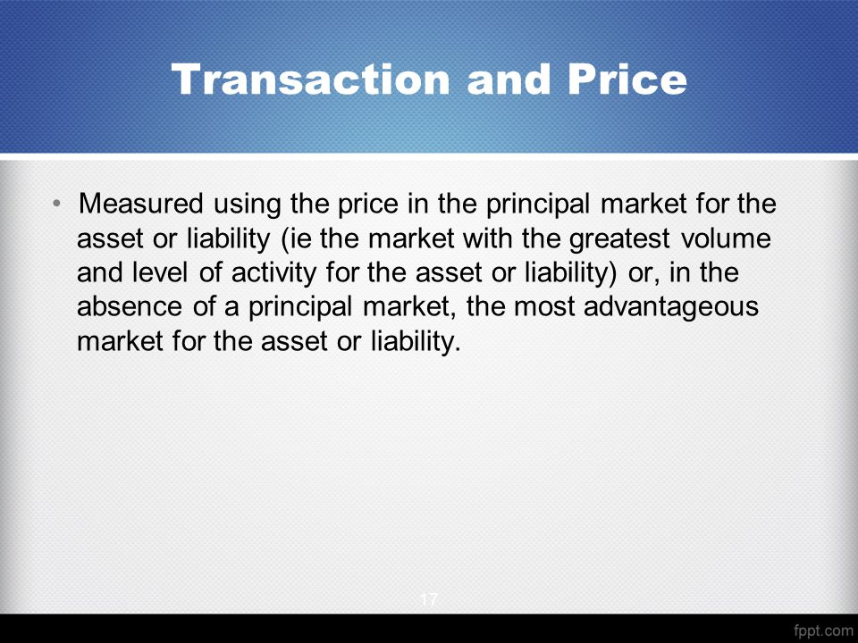 Measured using the price in the principal market for the asset or liability (ie the market with the greatest volume and level of activity for the asset or liability) or, in the absence of a principal market, the most advantageous market for the asset or liability.