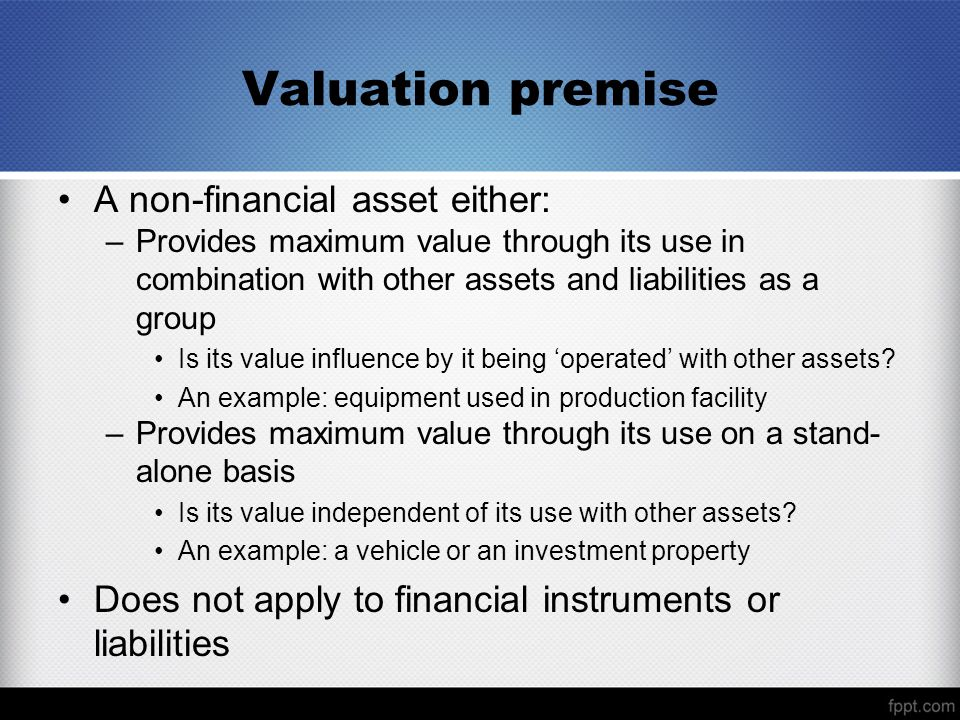 Valuation premise A non-financial asset either: –Provides maximum value through its use in combination with other assets and liabilities as a group Is
