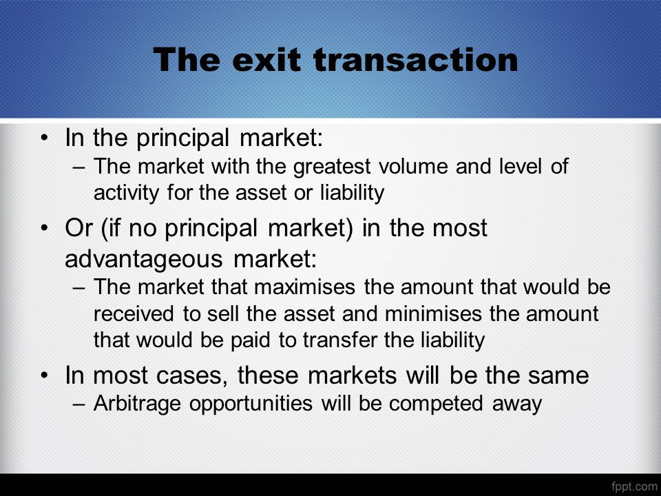 The exit transaction In the principal market: –The market with the greatest volume and level of activity for the asset or liability Or (if no principal market) in the most advantageous market: –The market that maximises the amount that would be received to sell the asset and minimises the amount that would be paid to transfer the liability In most cases, these markets will be the same –Arbitrage opportunities will be competed away