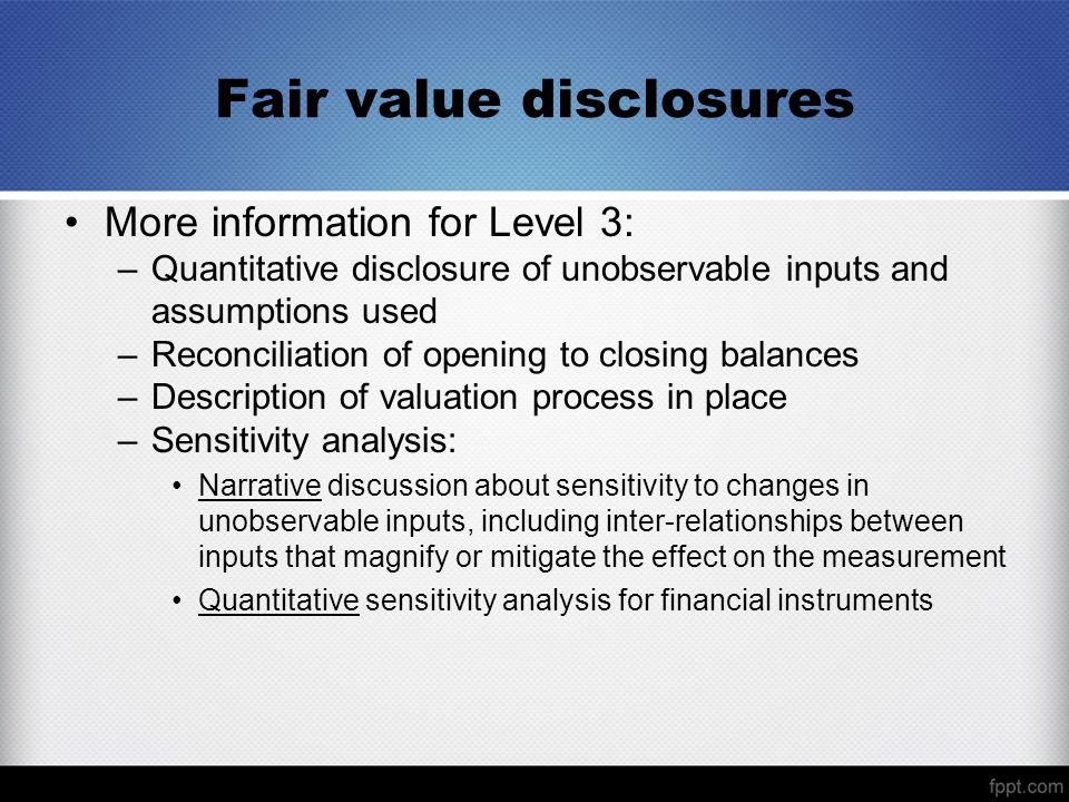 Fair value disclosures More information for Level 3: –Quantitative disclosure of unobservable inputs and assumptions used –Reconciliation of opening to closing balances –Description of valuation process in place –Sensitivity analysis: Narrative discussion about sensitivity to changes in unobservable inputs, including inter-relationships between inputs that magnify or mitigate the effect on the measurement Quantitative sensitivity analysis for financial instruments