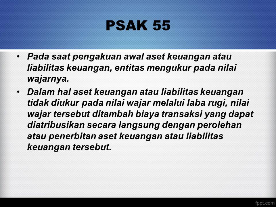PSAK 55 Pada saat pengakuan awal aset keuangan atau liabilitas keuangan, entitas mengukur pada nilai wajarnya.