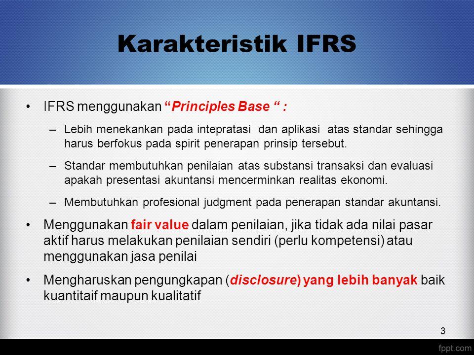 Karakteristik IFRS IFRS menggunakan Principles Base : –Lebih menekankan pada intepratasi dan aplikasi atas standar sehingga harus berfokus pada spirit penerapan prinsip tersebut.