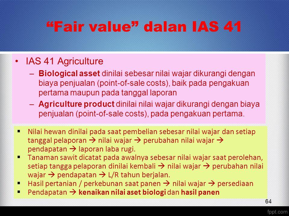 Fair value dalan IAS 41 IAS 41 Agriculture –Biological asset dinilai sebesar nilai wajar dikurangi dengan biaya penjualan (point-of-sale costs), baik pada pengakuan pertama maupun pada tanggal laporan –Agriculture product dinilai nilai wajar dikurangi dengan biaya penjualan (point-of-sale costs), pada pengakuan pertama.