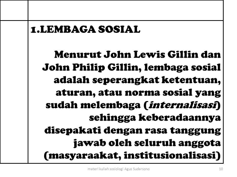 1.LEMBAGA SOSIAL Menurut John Lewis Gillin dan John Philip Gillin, lembaga sosial adalah seperangkat ketentuan, aturan, atau norma sosial yang sudah melembaga (internalisasi) sehingga keberadaannya disepakati dengan rasa tanggung jawab oleh seluruh anggota (masyaraakat, institusionalisasi) 10materi kuliah sosiologi Agus Sudarsono