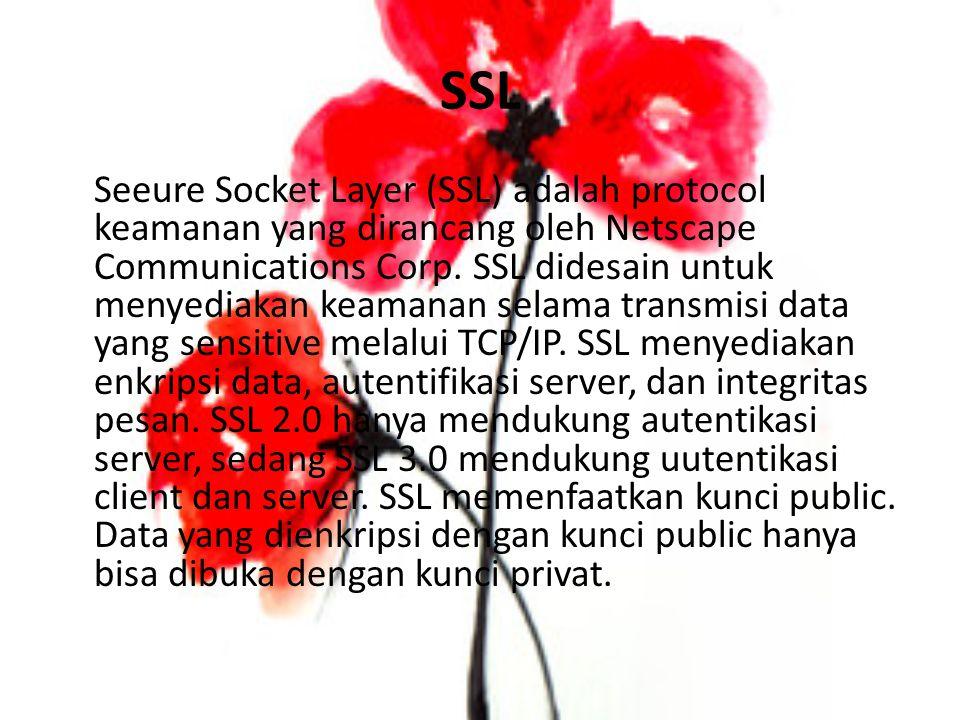 SSL Seeure Socket Layer (SSL) adalah protocol keamanan yang dirancang oleh Netscape Communications Corp. SSL didesain untuk menyediakan keamanan selam