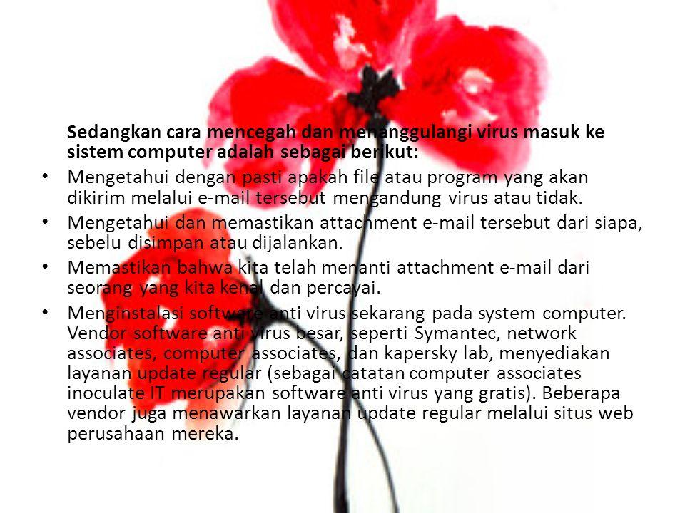 Sedangkan cara mencegah dan menanggulangi virus masuk ke sistem computer adalah sebagai berikut: Mengetahui dengan pasti apakah file atau program yang akan dikirim melalui e-mail tersebut mengandung virus atau tidak.