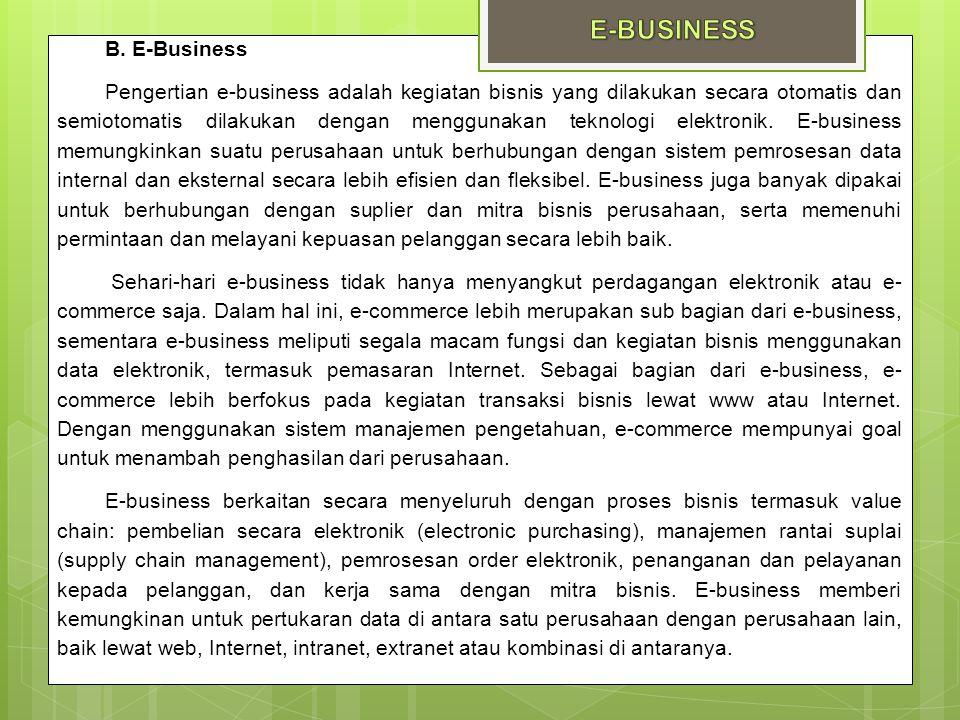 B. E-Business Pengertian e-business adalah kegiatan bisnis yang dilakukan secara otomatis dan semiotomatis dilakukan dengan menggunakan teknologi elek