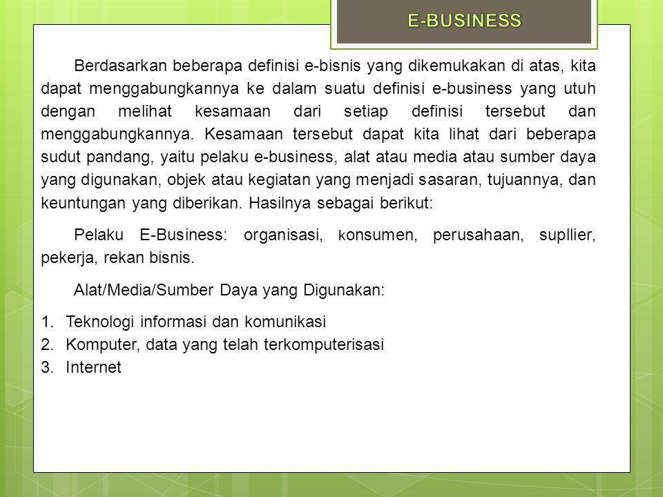 Berdasarkan beberapa definisi e-bisnis yang dikemukakan di atas, kita dapat menggabungkannya ke dalam suatu definisi e-business yang utuh dengan melih